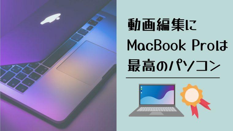 スペックで見れば、動画編集にはMacBook Pro